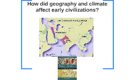 How did geography and climate affect early civilizatiosn