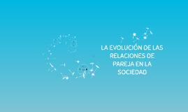 Copy of LA EVOLUCIÓN DE LAS RELACIONES DE PAREJA EN LA SOCIEDAD