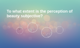 To what extent is the perception of beauty subjective?