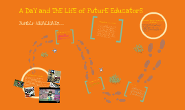 Copy of A Day And The Life of Future Educators!