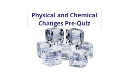 Physical and Chemical Changes Pre-Quiz