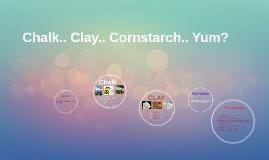 Chalk.. Clay.. Cornstarch.. Yum?