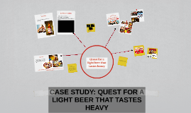 CASE STUDY: QUEST FOR A LIGHT BEER THAT TASTES HEAVY