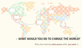 WHAT WOULD YOU DO TO CHANGE THE WORLD?
