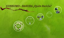 CONSUMO – BASURA ¿Quién Recicla?