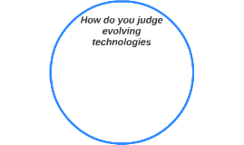 How do you judge evolving technologies