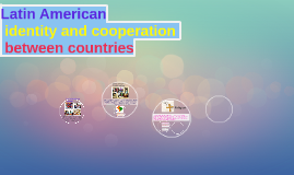 Copy of Latin American identity and cooperation between countries