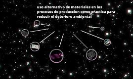 uso alternativo de materiales en los procesos de produccion como practica para reducir el deterioro ambiental