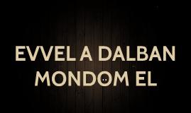 EVVEL A DALBAN MONDOM EL