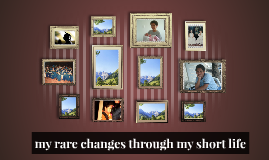 my rare changes through my short life