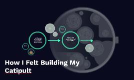How I Felt Building My Catipult