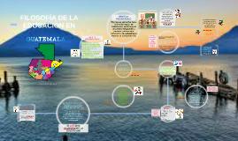 Copy of FILOSOFIA DE LA EDUCACION EN GUATEMALA