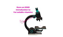 Copy of Keen on KEAD Introduction to Fat Soluble Vitamins