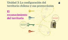 Unidad 3: La configuración del territorio chileno y sus proy