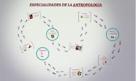Copy of ESPECIALIDADES DE LA ANTROPOLOGIA