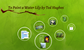 "to paint a water lily ted hughes essay Hot to paint a water lily essay to paint a water lily in ""to paint a water lily,"" by ted hughes, the speaker observes the wide variety of aspects of nature by revealing the challenges he faces as an artist in capturing its real meaning."