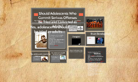 Copy of Should Adolescents Who Commit Serious Offenses Be Tried and Convicted as Adults?