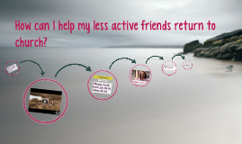 How can I help my less active friends return to church?