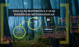 EDUCAÇÃO MATEMÁTICA E SUAS TENDÊNCIAS METODOLÓGICAS