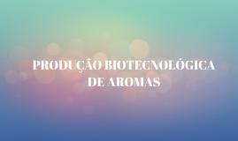 PRODUÇÃO BIOTECNOLÓGICA DE AROMAS