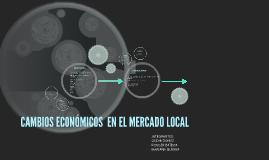 CAMBIOS ECONOMICOS  EN EL MERCADO LOCAL