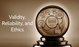 PREZI 6: Validity, Reliability, and Ethics