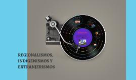 Copy of REGIONALISMOS, INDIGENISMOS Y EXTRANJERISMOS