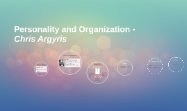 Copy of Personality and Organization - Chris Argyris