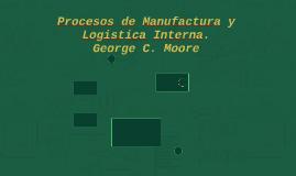 Procesos de manufactura y logistica interna. George C. Moore