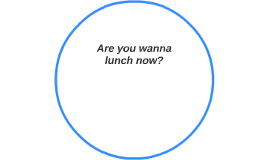 Are you wanna lunch now?