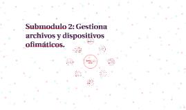 Submodulo 2: Gestiona archivos y dispositivos ofimáticos.