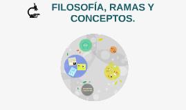 FILOSOFÍA, RAMAS Y CONCEPTOS.