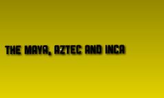 The Maya, Aztect and Inca