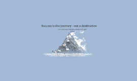 Success is the journey - not a destination