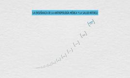 Copy of LA ENSEÑANZA DE LA ANTROPOLOGÍA MÉDICA Y LA SALUD INTERCU