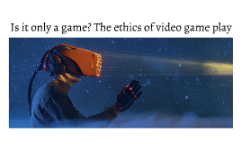 Is it only a game? The ethics of video game play