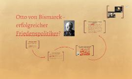 Otto von Bismarck -  erfolgreicher Friedenspolitiker?