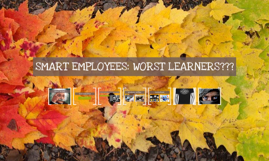 SMART EMPLOYEES: WORST LEARNERS???