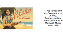 """""""True Hawaiian"""": An Exploration of Land, Commercialism, and"""