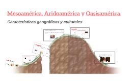 Copy of Mesoamérica, Aridoamérica y Oasisamérica.