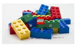 MY  TOPIC : LEGO