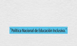 """""""Politica Nacional de Educación Inclusiva."""""""