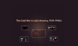 The Cold War in Latin America, 1959-1980s