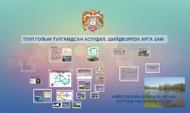 Copy of ТУУЛ ГОЛЫН ТУЛГАМДСАН АСУУДАЛ, ШИЙДВЭРЛЭХ АРГА ЗАМ