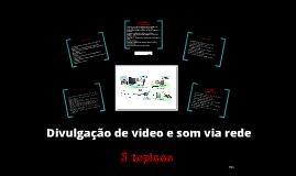 Divulgação de video e som via rede