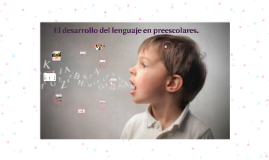 El desarrollo de lenguaje en preescolares.
