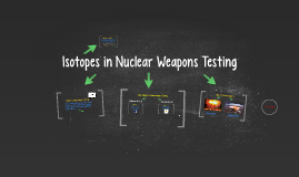 isotopes in nuclear weapons testing by nita xavier on prezi