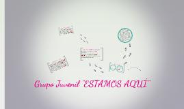 """Grupo Juvenil """"ESTMOS AQUÍ"""""""