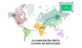 Copy of LA GLOBALIZACIÓN: OBJETO CULTURAL NO IDENTIFICADO