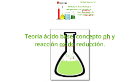 Teoria acido bace, concepto ph y reaccion occido reduccion.